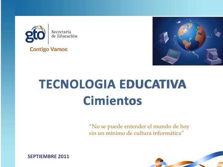 """TECNOLOGIA EDUCATIVA<br />Cimientos<br />""""No se puede entender el mundo de hoy sin un mínimo de cultura informática""""<br />..."""