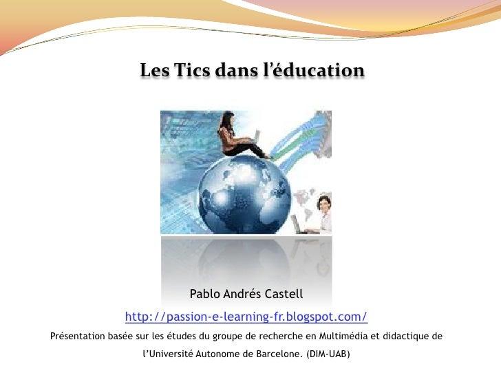 Les Tics dans l'éducation<br />Pablo AndrésCastell<br />http://passion-e-learning-fr.blogspot.com/<br />Présentation basée...