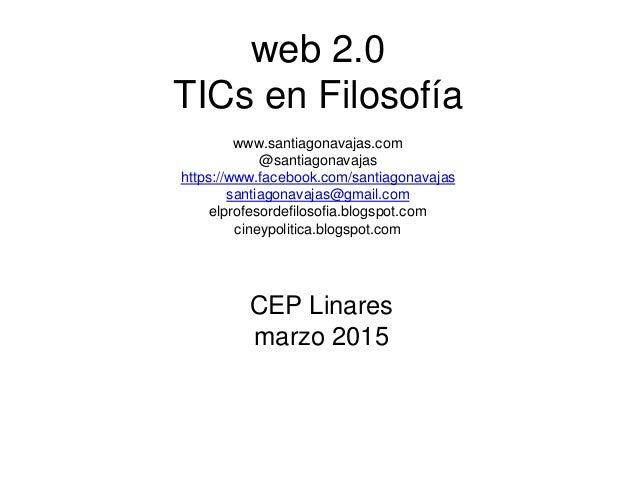 web 2.0 TICs en Filosofía www.santiagonavajas.com @santiagonavajas https://www.facebook.com/santiagonavajas santiagonavaja...