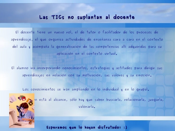 Entonces...  Las TICs no suplantan al docente El docente tiene un nuevo rol, el de tutor o facilitador de los procesos de ...