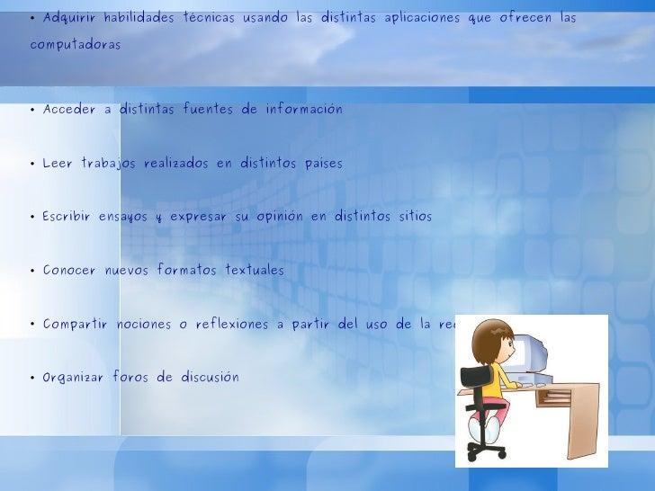 <ul><li>Adquirir habilidades técnicas usando las distintas aplicaciones que ofrecen las computadoras </li></ul><ul><li>Acc...