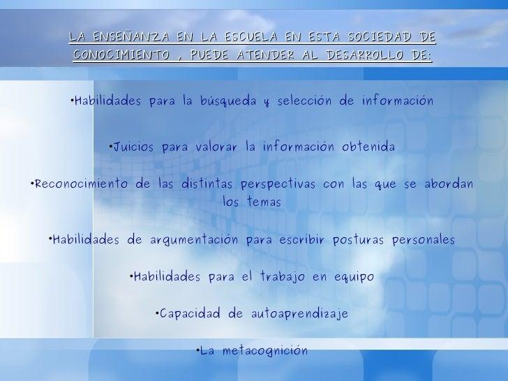 <ul><li>LA ENSEÑANZA EN LA ESCUELA EN ESTA SOCIEDAD DE CONOCIMIENTO , PUEDE ATENDER AL DESARROLLO DE: </li></ul><ul><li>Ha...