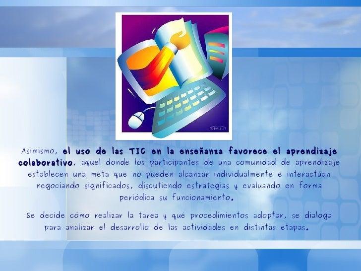 Asimismo,  el uso de las TIC en la enseñanza favorece el aprendizaje colaborativo , aquel donde los participantes de una c...
