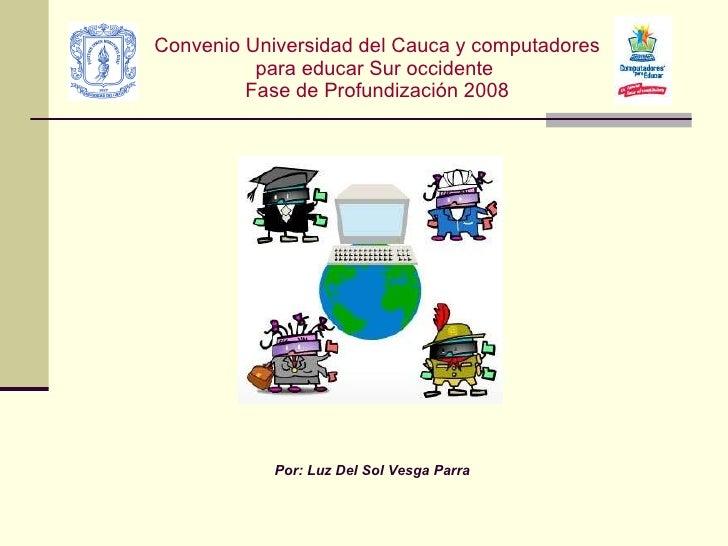 Convenio Universidad del Cauca y computadores para educar Sur occidente  Fase de Profundización 2008 Por: Luz Del Sol Vesg...