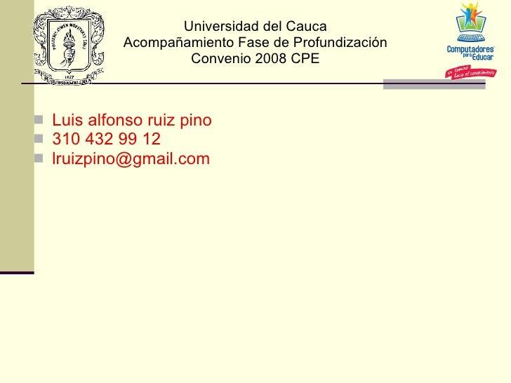 Universidad del Cauca Acompañamiento Fase de Profundización Convenio 2008 CPE <ul><li>Luis alfonso ruiz pino </li></ul><ul...