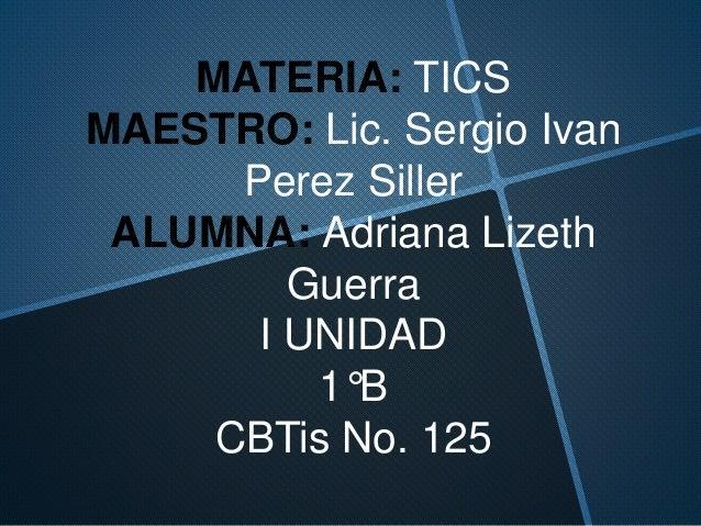 MATERIA: TICS MAESTRO: Lic. Sergio Ivan Perez Siller ALUMNA: Adriana Lizeth Guerra I UNIDAD 1°B CBTis No. 125