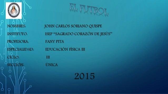 NOMBRES: JOHN CARLOS SORIANO QUISPE INSTITUTO: ISEP ''SAGRADO CORAZÓN DE JESÚS'' PROFESORA: FANY PITA ESPECIALIDAD: EDUCAC...