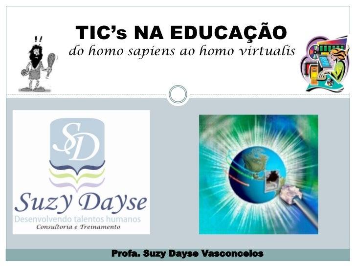 TIC's NA EDUCAÇÃOdo homo sapiens ao homo virtualis      Profa. Suzy Dayse Vasconcelos