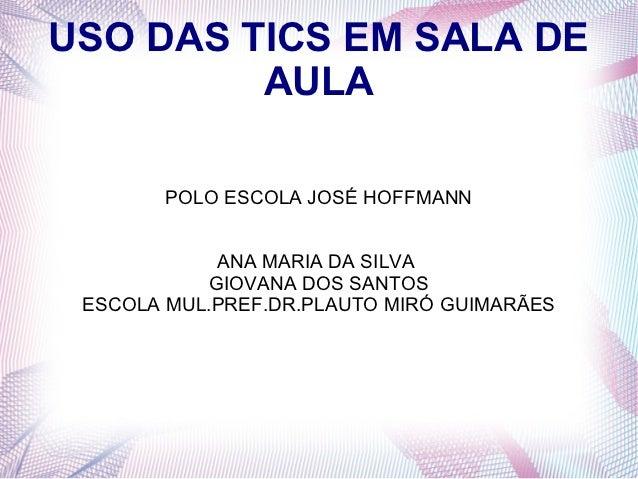 USO DAS TICS EM SALA DE         AULA        POLO ESCOLA JOSÉ HOFFMANN             ANA MARIA DA SILVA            GIOVANA DO...