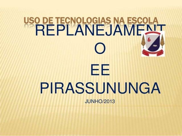USO DE TECNOLOGIAS NA ESCOLA REPLANEJAMENT O EE PIRASSUNUNGA JUNHO/2013