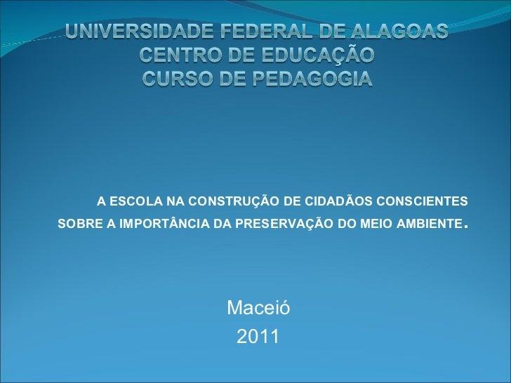 A ESCOLA NA CONSTRUÇÃO DE CIDADÃOS CONSCIENTES SOBRE A IMPORTÂNCIA DA PRESERVAÇÃO DO MEIO AMBIENTE . Maceió 2011