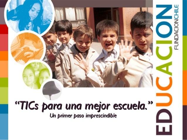 """""""""""TICs para una mejor escuela.""""TICs para una mejor escuela."""" Un primer paso imprescindibleUn primer paso imprescindible"""
