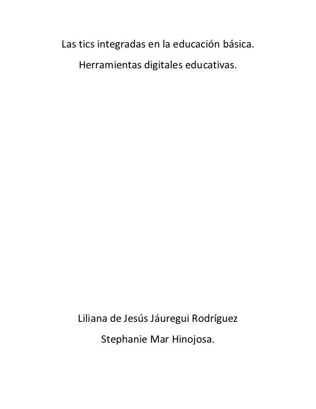 Las tics integradas en la educación básica.   Herramientas digitales educativas.   Liliana de Jesús Jáuregui Rodríguez    ...