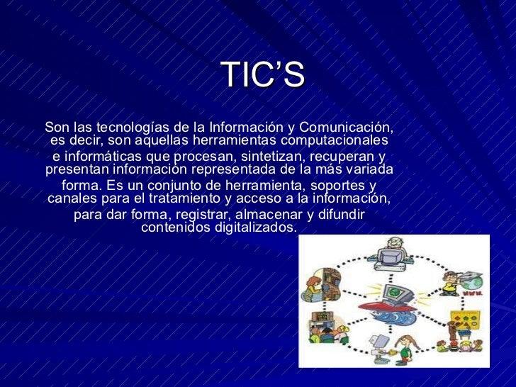TIC'S Son las tecnologías de la Información y Comunicación, es decir, son aquellas herramientas computacionales e informát...