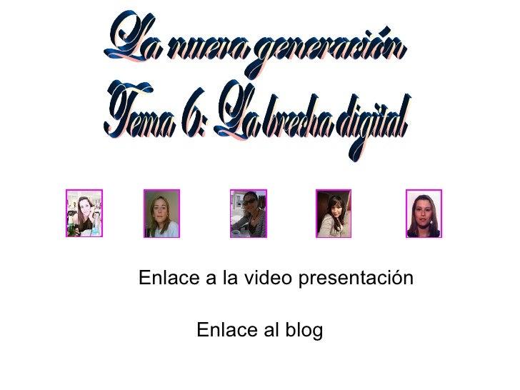 Tema 6: La brecha digital La nueva generación Enlace al blog Enlace a la video presentación