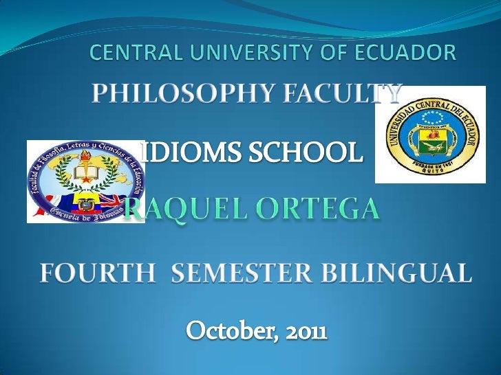 CENTRAL UNIVERSITY OF ECUADOR<br />PHILOSOPHY FACULTY<br />IDIOMS SCHOOL<br />RAQUEL ORTEGA<br />FOURTH  SEMESTER BILINGUA...