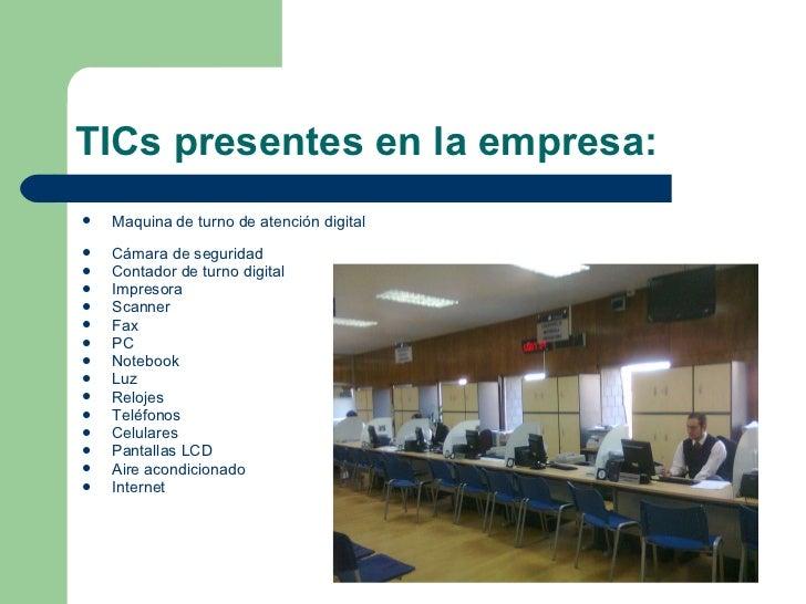 TICs presentes en la empresa: <ul><li>Maquina de turno de atención digital  </li></ul><ul><li>Cámara de seguridad </li></u...