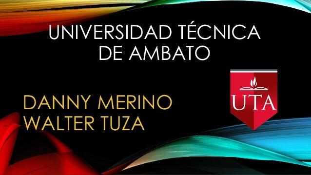 UNIVERSIDAD TÉCNICA DE AMBATO DANNY MERINO WALTER TUZA