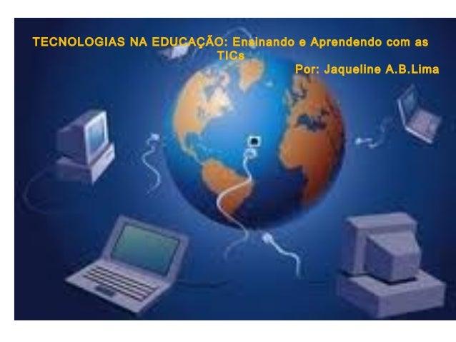 TECNOLOGIAS NA EDUCAÇÃO: Ensinando e Aprendendo com as                      TICs                                  Por: Jaq...