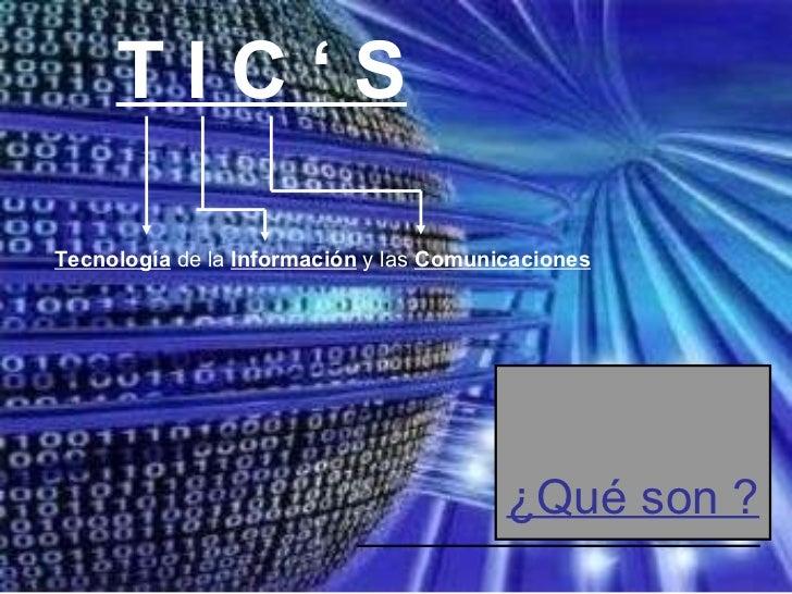 T I C ' S   ¿Qué son ? Tecnología   de la   Información   y las   Comunicaciones