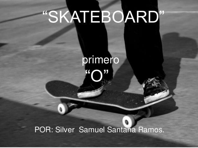 """""""SKATEBOARD"""" primero  """"O""""  POR: Silver Samuel Santana Ramos."""