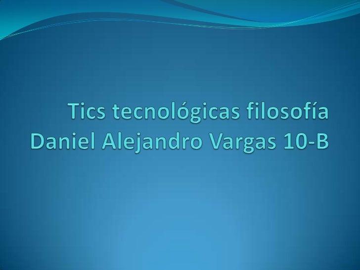 Tics tecnológicas filosofíaDaniel Alejandro Vargas 10-B<br />