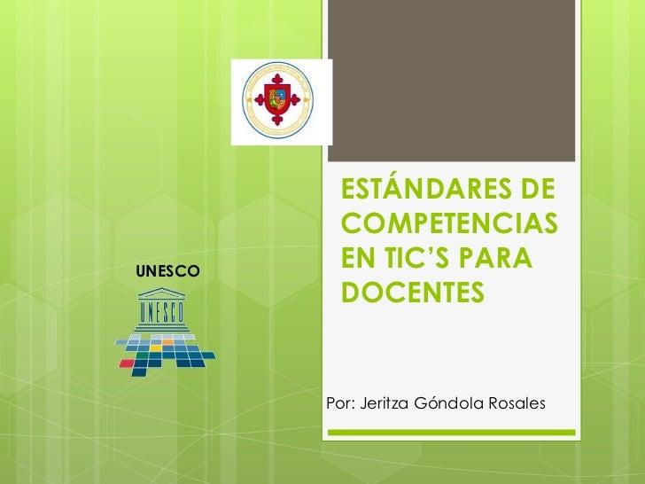 ESTÁNDARES DE          COMPETENCIASUNESCO          EN TIC'S PARA          DOCENTES         Por: Jeritza Góndola Rosales