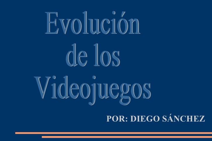 POR: DIEGO SÁNCHEZ Evolución de los Videojuegos