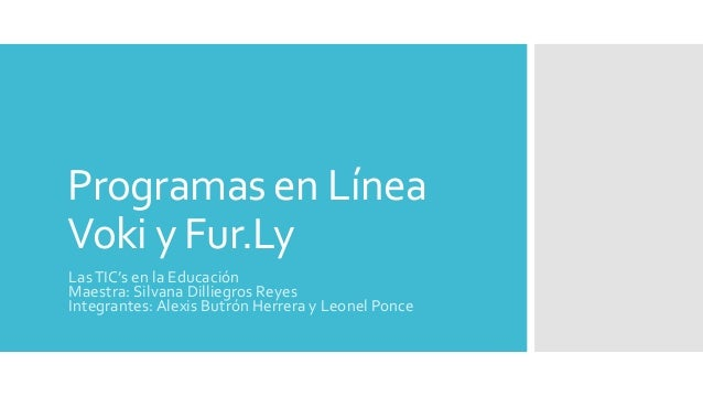 Programas en Línea Voki y Fur.Ly LasTIC's en la Educación Maestra: Silvana Dilliegros Reyes Integrantes: Alexis Butrón Her...