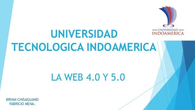 UNIVERSIDAD TECNOLOGICA INDOAMERICA BRYAN CHISAGUANO FABRICIO MENA. LA WEB 4.0 Y 5.0