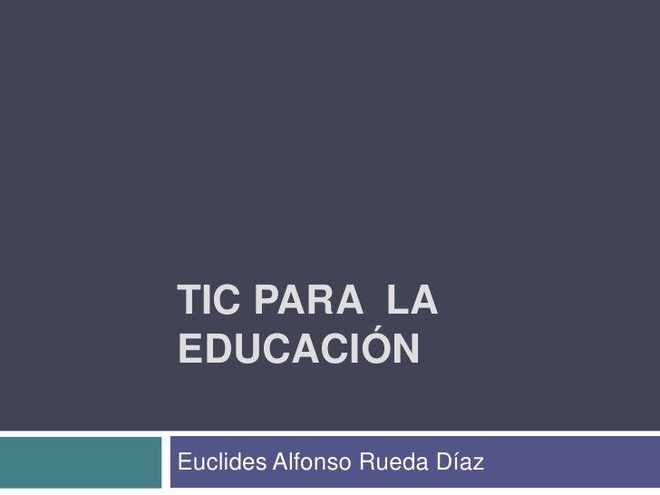 TIC PARA  LA EDUCACIÓN<br />Euclides Alfonso Rueda Díaz<br />