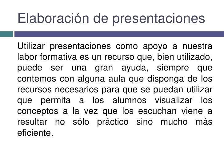Elaboración de presentaciones<br />Utilizar presentaciones como apoyo a nuestra labor formativa es un recurso que, bien ut...