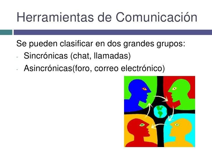 Herramientas de Comunicación<br />Se pueden clasificar en dos grandes grupos:<br /><ul><li>Sincrónicas (chat, llamadas)