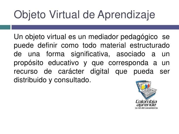 Objeto Virtual de Aprendizaje<br />Unobjeto virtuales unmediador pedagógico se puede definir como todo material estruc...