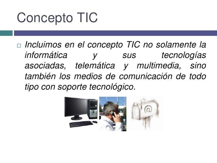 Concepto TIC<br />Incluimos en el concepto TIC no solamente la informática y sus tecnologías asociadas, telemática y multi...