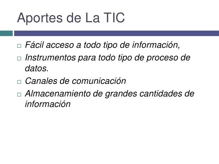 Aportes de La TIC<br />Fácil acceso a todo tipo deinformación, <br />Instrumentos para todo tipo deproceso de datos.<br...