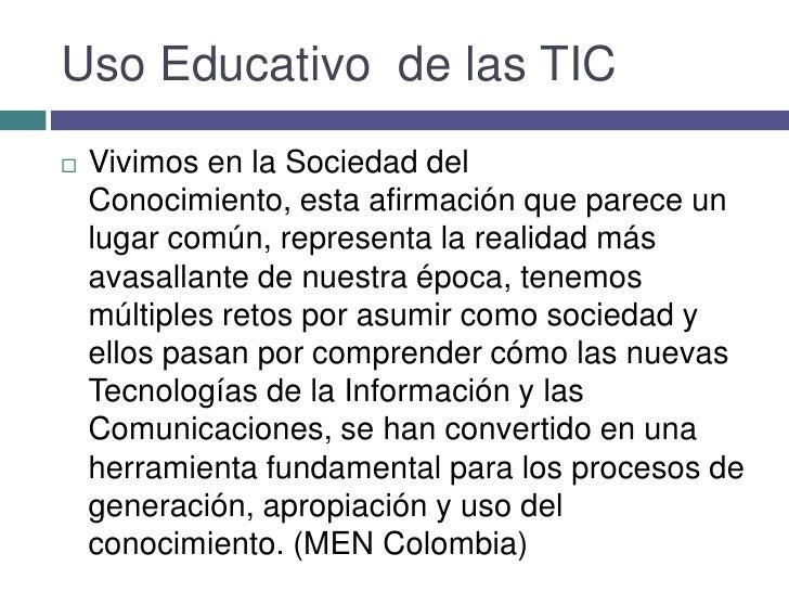 Uso Educativo  de las TIC<br />Vivimos en la Sociedad del Conocimiento, esta afirmación que parece un lugar común, represe...