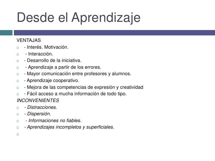 Desde el Aprendizaje<br />VENTAJAS<br />- Interés. Motivación.<br /> - Interacción. <br />- Desarrollo de la iniciativa....