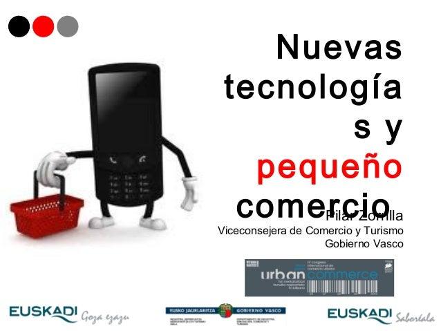Nuevas tecnología            s y   pequeño  comercio       Pilar ZorrillaViceconsejera de Comercio y Turismo              ...