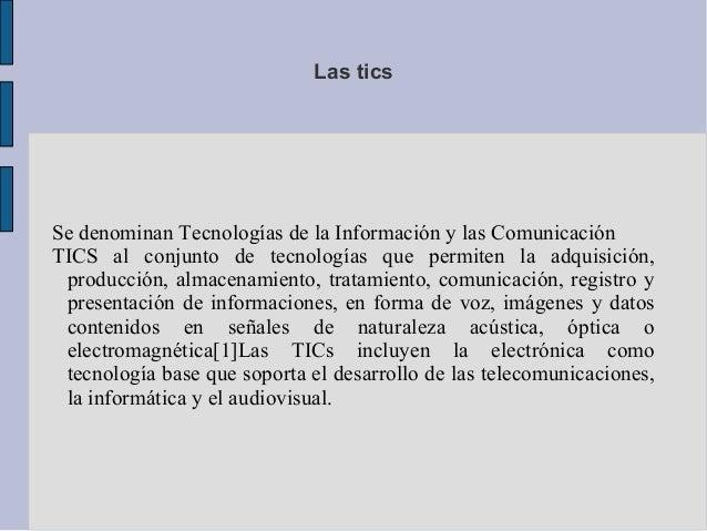 Las tics Se denominan Tecnologías de la Información y las Comunicación TICS al conjunto de tecnologías que permiten la adq...
