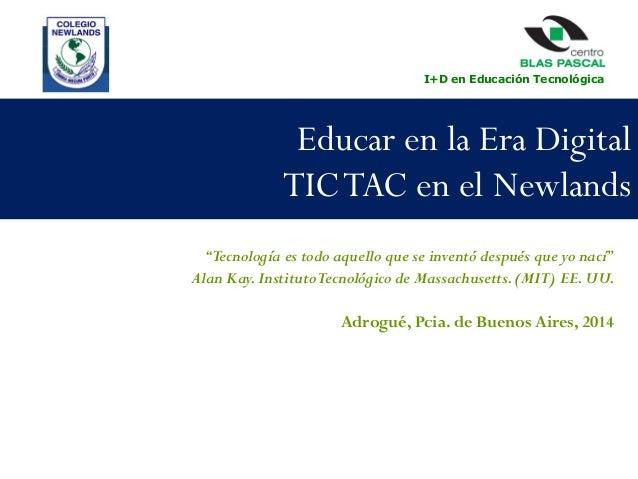 """I+D en Educación Tecnológica  Educar en la Era Digital TIC TAC en el Newlands """"Tecnología es todo aquello que se inventó d..."""
