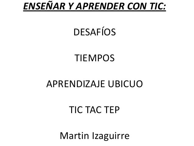 ENSEÑAR Y APRENDER CON TIC:         DESAFÍOS         TIEMPOS    APRENDIZAJE UBICUO        TIC TAC TEP      Martin Izaguirre