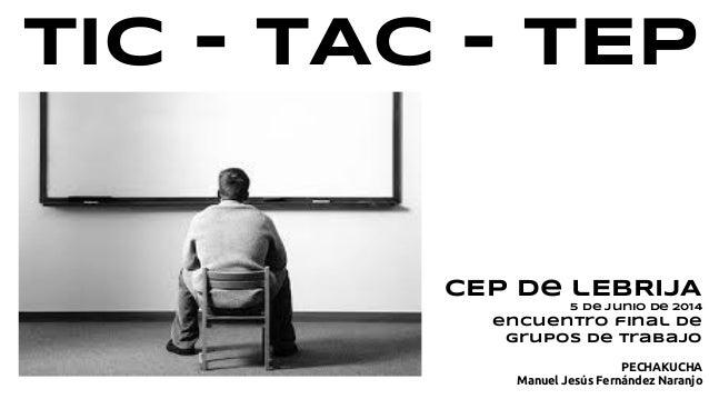 TIC - TAC - TEP CEP de lEBRIJA 5 de junio de 2014 encuentro final de grupos de trabajo PECHAKUCHA Manuel Jesús Fernández N...