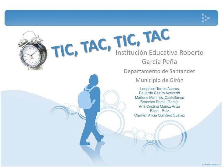 TIC, TAC, TIC, TAC <br />Institución Educativa Roberto García Peña  <br />Departamento de Santander <br />Municipio de Gir...