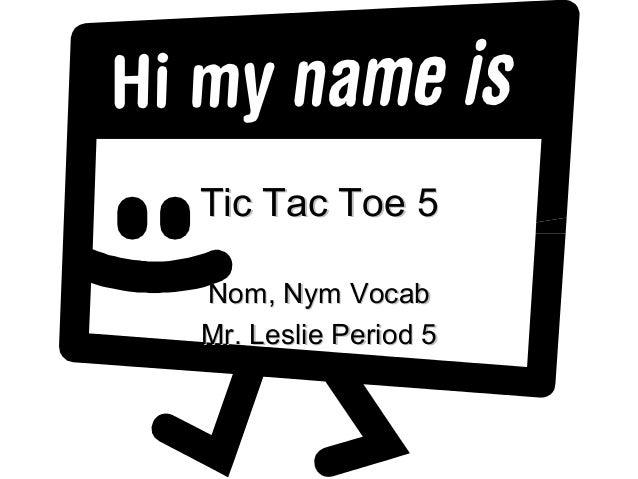 Tic Tac Toe 5Tic Tac Toe 5 Nom, Nym VocabNom, Nym Vocab Mr. Leslie Period 5Mr. Leslie Period 5