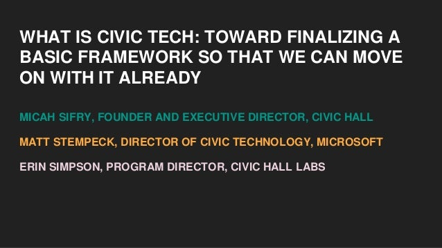 WHAT IS CIVIC TECH: TOWARD FINALIZING A BASIC FRAMEWORK SO THAT WE CAN MOVE ON WITH IT ALREADY MICAH SIFRY, FOUNDER AND EX...