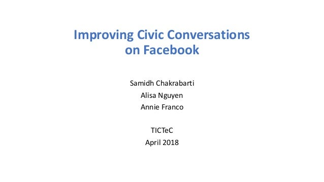 Improving Civic Conversations on Facebook Samidh Chakrabarti Alisa Nguyen Annie Franco TICTeC April 2018