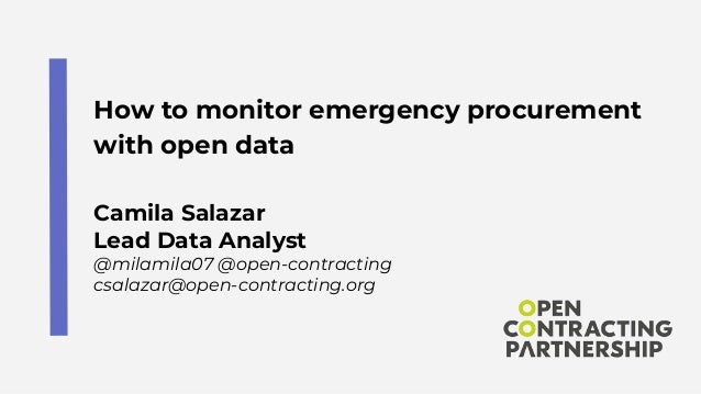 How to monitor emergency procurement with open data Camila Salazar Lead Data Analyst @milamila07 @open-contracting csalaza...