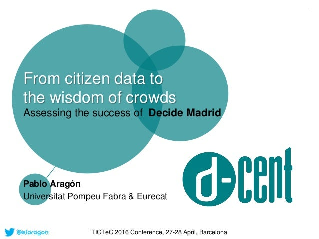 From citizen data to the wisdom of crowds Assessing the success of Decide Madrid Pablo Aragón Universitat Pompeu Fabra & E...