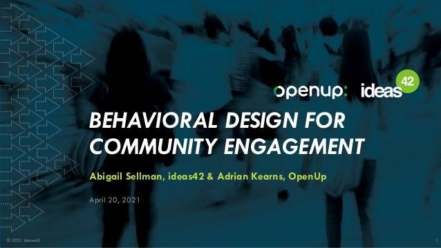 © 2021 ideas42 1 © 2021 ideas42 1 BEHAVIORAL DESIGN FOR COMMUNITY ENGAGEMENT Abigail Sellman, ideas42 & Adrian Kearns, Ope...